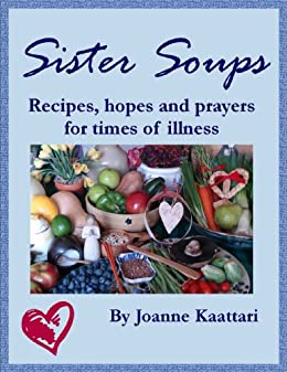 Sister Soups: Recipes, Hopes and Prayers for Times of Illness by [Kaattari, Joanne]