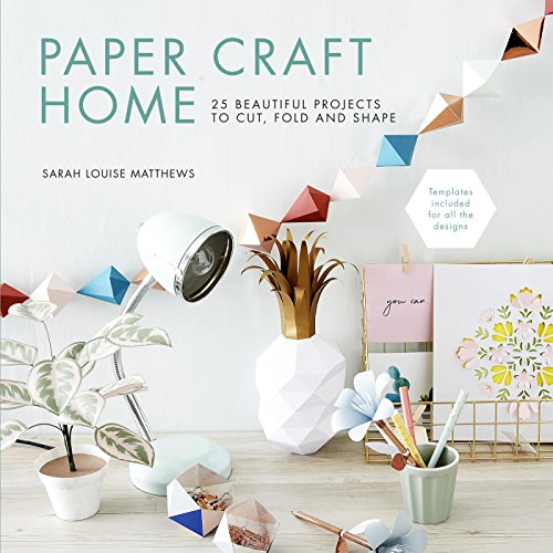Paper Craft Home: 25 Beautiful Projects to Cut, Fold and Shape