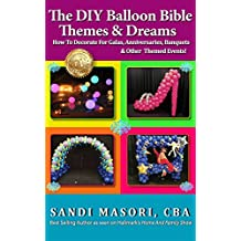 The DIY Balloon Bible Themes & Dreams: How To Decorate For Galas, Anniversaries, Banquets & Other Themed Events