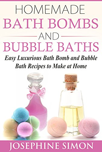 Homemade Bath Bombs and Bubble Baths: Simple to Make DIY Bath Bomb and Bubble Bath Recipes
