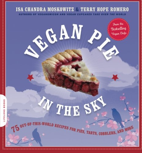 Vegan Pie in the Sky: 75 Out-of-This-World Recipes for Pies, Tarts, Cobblers, and More by Isa Chandra Moskowitz, Terry Hope Romero