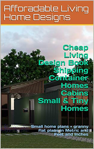 (Cheap Living Design Book-Shipping Container Homes + Cabins + Small & Tiny Homes: Small home plans + granny flat plans in Metric and Feet and Inches (Small and Tiny Homes))