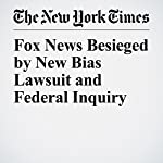 Fox News Besieged by New Bias Lawsuit and Federal Inquiry | Emily Steel,Niraj Chokshi