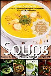 Soups! Creamy, Thick & Satisfying Soups that Fill You Up Without Increasing Your Waistline, Raising Your Blood Sugar or Cholesterol Levels, or Compromising Your Ethics