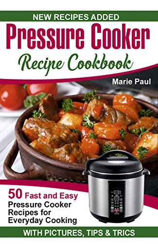 Pressure Cooker Recipe Cookbook: 50 Fast and Easy Pressure Cooker Recipes for Everyday Cooking (electric pressure cooker cookbook, pressure cooker recipe ... pot) (Recipes for Pressure Cooker Book 1) by Marie Paul