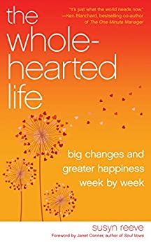 The Wholehearted Life: Big Changes and Greater Happiness Week by Week by [Reeve, Janet Connor Susyn]