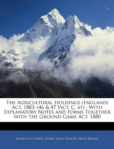 Read Online The Agricultural Holdings (England) Act, 1883: (46 & 47 Vict. C. 61) : With Explanatory Notes and Forms Together with the Ground Game Act, 1880 PDF