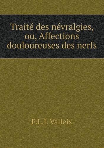 Traité des névralgies, ou, Affections douloureuses des nerfs (French Edition)