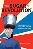 From Sugar to Revolution : Women's Visions of Haiti, Cuba, and the Dominican Republic, Chancy, Myriam J. A., 1554586127