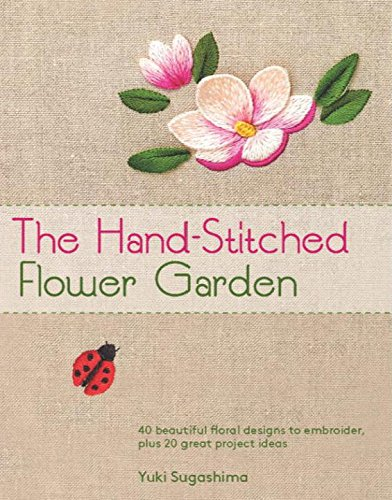 The Hand-Stitched Flower Garden: 40 Beautiful Floral Designs to Embroider, Plus 20 Great Project Ideas
