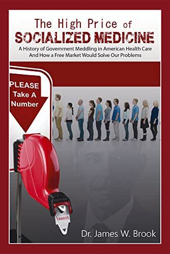The High Price of Socialized Medicine: A History of Government Meddling in American Health Care, and How a Free Market Would Solve Our Problems