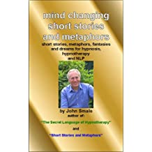 Mind Changing Short Stories & Metaphors: For Hypnosis, Hypnotherapy & NLP: For Hypnosis, Hypnotherapy and NLP (Hypnotic suggestions and metaphors Book 2)