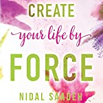 Create Your Life By Force | Nidal Saadeh