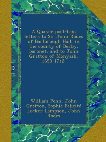 A Quaker post-bag; letters to Sir John Rodes of Barlbrough Hall, in the county of Derby, baronet, and to John Gratton of Monyash, 1693-1742; PDF