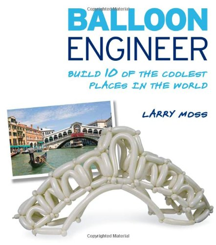 Balloon Engineer: Build 10 of the Coolest Places in the World