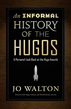 An Informal History of the Hugos: A Personal Look Back at the Hugo Awards 1953-2000 by Jo Walton