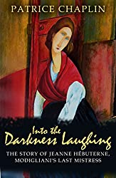 Into the Darkness Laughing: The Story of Jeanne Hebuterne, Modigliani's Last Mistress