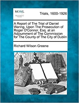 A Report of The Trial of Daniel Waring, Upon The Prosecution of Roger O'Connor, Esq. at an Adjournment of The Commission for The County of The City of Dublin