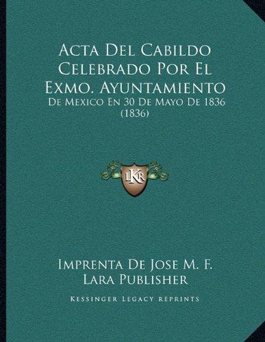 Acta Del Cabildo Celebrado Por El Exmo. Ayuntamiento: De Mexico En 30 De Mayo De 1836 (1836) (Spanish Edition) pdf epub
