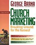 A Step-by-Step Guide to Church Marketing : Breaking Ground for the Harvest, Barna, George, 0830714049