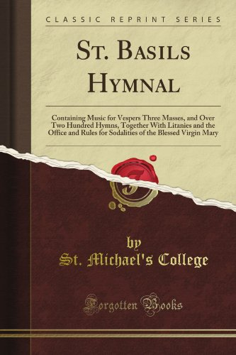 St. Basil's Hymnal: Containing Music for Vespers Three Masses, and Over Two Hundred Hymns, Together With Litanies and the Office and Rules for Sodalities of the Blessed Virgin Mary (Classic Reprint)
