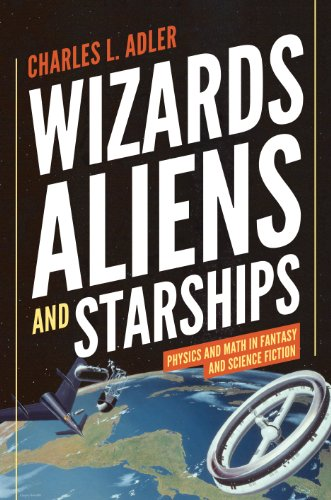 Image of Wizards, Aliens, and Starships: Physics and Math in Fantasy and Science Fiction