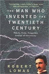 The Man Who Invented the Twentieth Century: Nikola Tesla - Forgotten Genius of Electricity