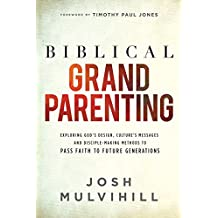 Biblical Grandparenting: Exploring God's Design, Culture's Messages and Disciple-Making Methods to Pass Faith to Future Generations