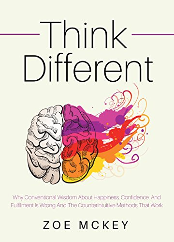 Think Different: Why Conventional Wisdom About Happiness, Confidence And Fulfillment Is Wrong And The Counterintuitive Methods That Work cover