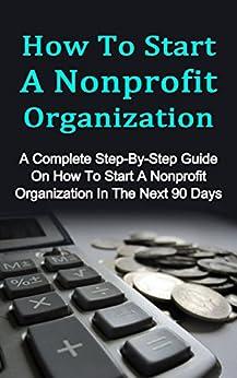 How To Start A Nonprofit Organization: A Complete Step-By-Step Guide On How To Start A Nonprofit Organization In The Next 90 Days (How To Start A Foundation, How To Run A Nonprofit Organization) by [Hinsborough, Scott]