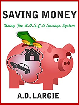 Saving Money: How To Start & Use A Rotating Savings Credit Association (ROSCA): Secret Money Saving System To Get Out Of Debt, Build Wealth, Start a Business, ... Personal Finance, Debt Free Book 2) by [Largie, A.D.]