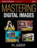 Mastering Digital Images: Capture - Process - Display - Sell (Digital Photography) (Volume 3)