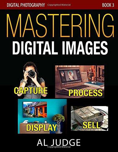 Mastering Digital Images: Capture - Process - Display - Sell (Digital Photography) (Volume 3)