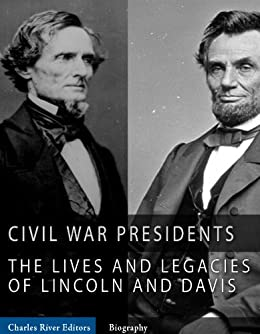 The Civil War Presidents: The Lives and Legacies of Abraham Lincoln and Jefferson Davis by [Charles River Editors]