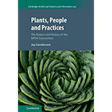 Plants, People and Practices: The Nature and History of the UPOV Convention (Cambridge Intellectual Property and Information Law Book 37)