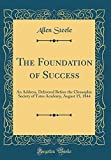 The Foundation of Success: An Address, Delivered Before the Cleosophic Society of Yates Academy, August 15, 1844 (Classic Reprint)