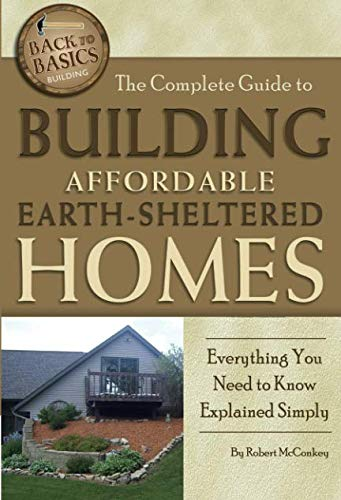The Complete Guide to Building Affordable Earth-Sheltered Homes  Everything You Need to Know Explained Simply (Back to Basics ()