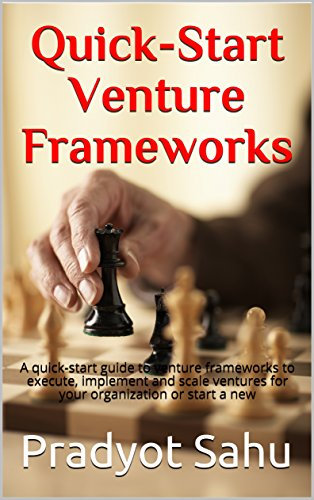 Quick-Start Venture Frameworks: A quick-start guide to venture frameworks to execute, implement and scale ventures for your organization or start a new (Implement Scale)