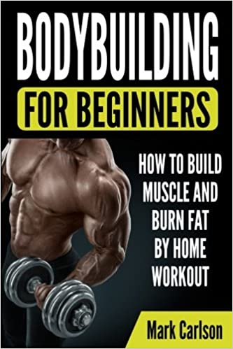 Bodybuilding For Beginners How To Build Muscle And Burn Fat By Home Workout Carlson Mark 9781986791038 Amazon Com Books