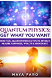 img - for Quantum Physics: Get What You Want: Practical Quantum Physics Tips to Attract Health, Happiness, Wealth & Abundance (Law of Attraction Secrets) (Volume 2) book / textbook / text book