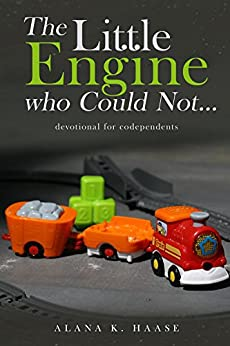 The Little Engine who Could Not...: A Devotional for Co-dependents by [Haase, Alana]