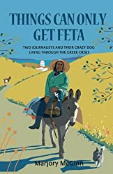 Things Can Only Get Feta: Two journalists and their crazy dog living through the Greek crisis by Marjory McGinn (2013-07-01)