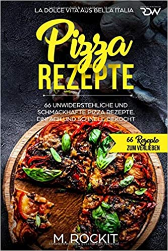 Pizza Rezepte 66 Unwiderstehliche Und Schmackhafte Pizza