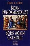 Born Fundamentalist Born Again Catholic