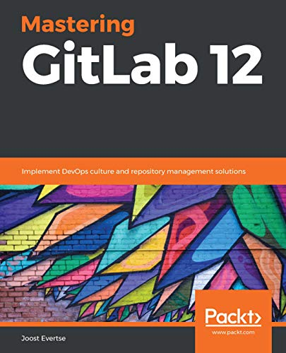 Mastering GitLab 12: Implement DevOps culture and repository management solutions por Joost Evertse