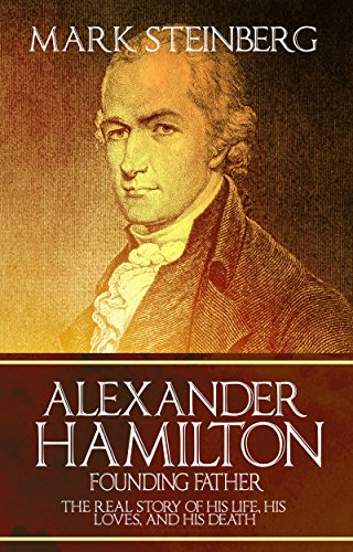 Alexander Hamilton: Founding Father-: The Real Story of his life, his loves, and his death
