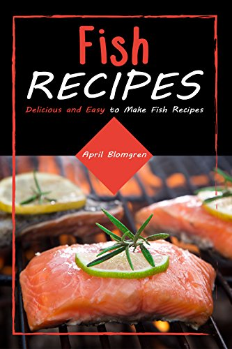 Fish Recipes: Delicious and Easy to Make Fish Recipes by April Blomgren