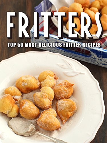 Fritters: Top 50 Most Delicious Fritter Recipes (Reipe Top 50's Book 97) by Julie Hatfield