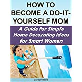 How to Become a Do-It-Yourself Mom:  A Guide for Simple Home Decorating Ideas for Smart Women (More for Less Guides Book 18)