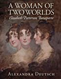 "Alexandra Deutsch, ""A Woman of Two Worlds: Elizabeth Patterson Bonaparte"" (Maryland Historical Society, 2016)"